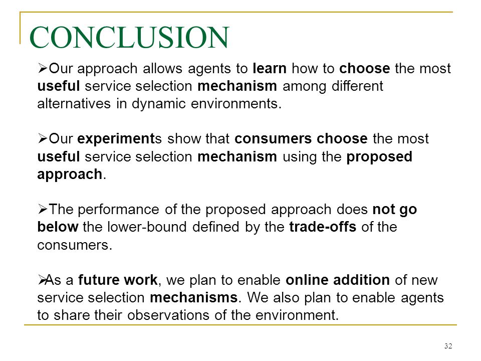 32 CONCLUSION Our approach allows agents to learn how to choose the most useful service selection mechanism among different alternatives in dynamic environments.