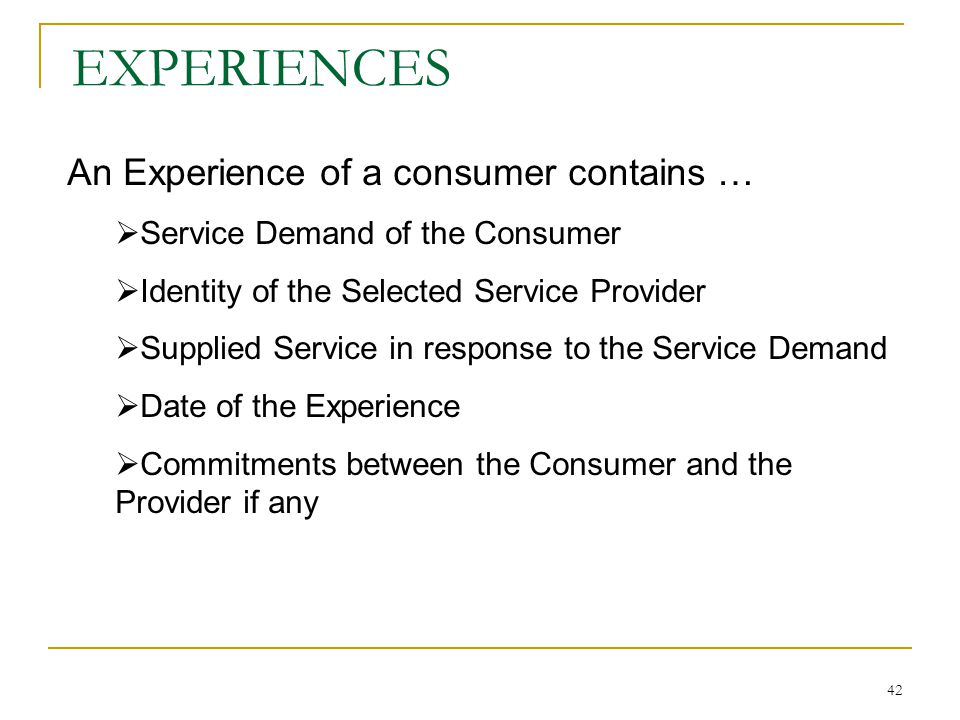 42 EXPERIENCES An Experience of a consumer contains … Service Demand of the Consumer Identity of the Selected Service Provider Supplied Service in response to the Service Demand Date of the Experience Commitments between the Consumer and the Provider if any