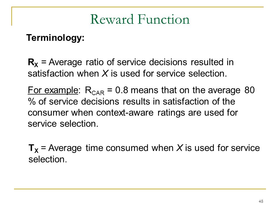 48 Reward Function R X = Average ratio of service decisions resulted in satisfaction when X is used for service selection.