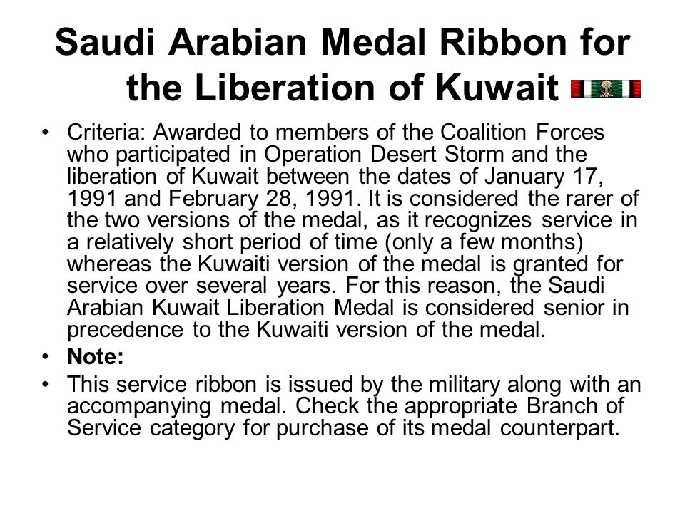 Saudi Arabian Medal Ribbon for the Liberation of Kuwait Criteria: Awarded to members of the Coalition Forces who participated in Operation Desert Stor