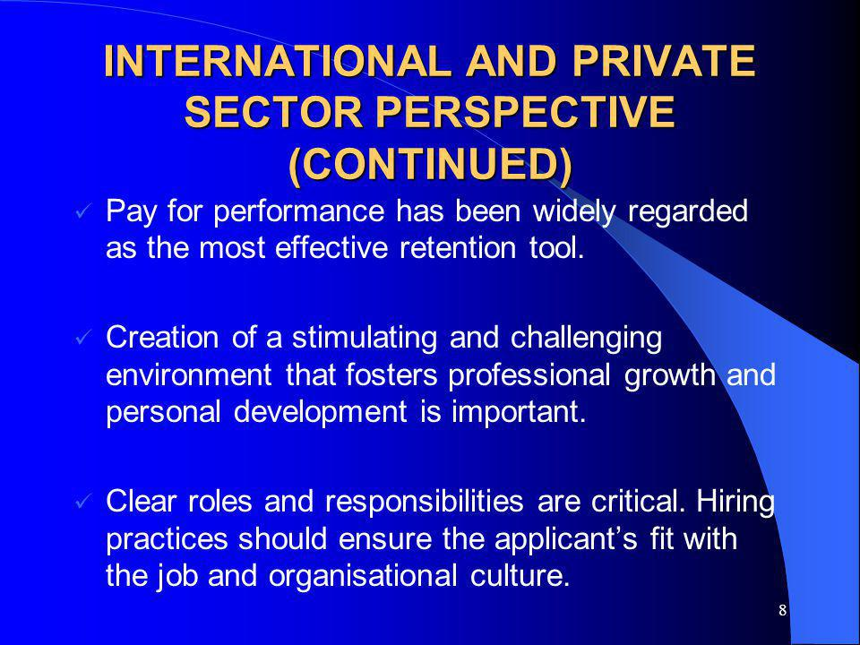 8 INTERNATIONAL AND PRIVATE SECTOR PERSPECTIVE (CONTINUED) Pay for performance has been widely regarded as the most effective retention tool. Creation
