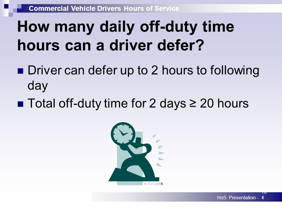Commercial Vehicle Drivers Hours of Service HoS Presentation -104 How many daily off-duty time hours can a driver defer? Driver can defer up to 2 hour