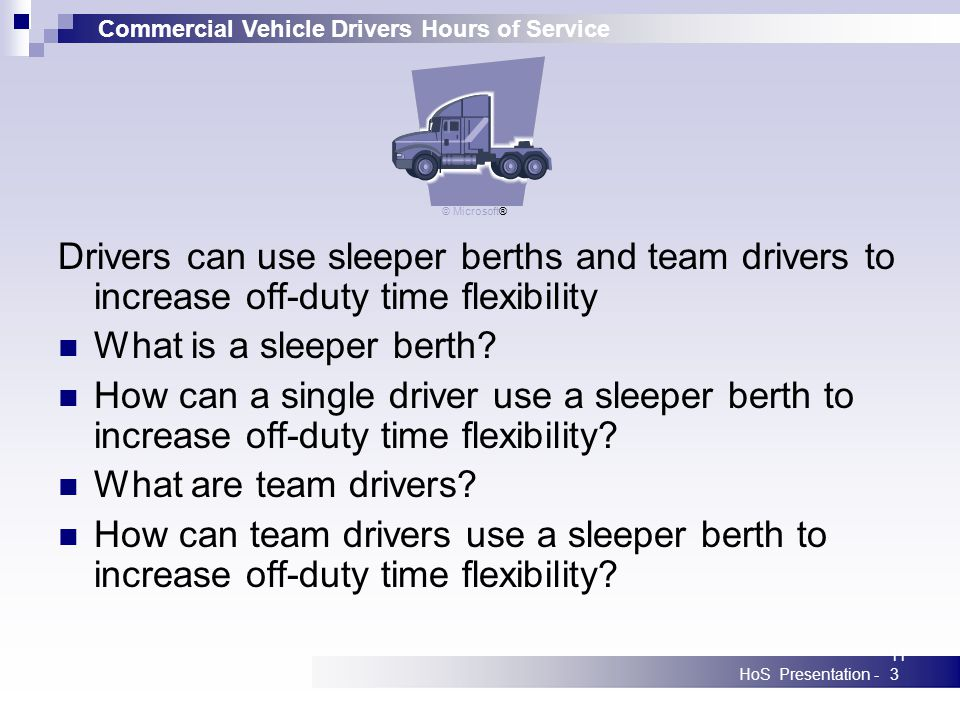 Commercial Vehicle Drivers Hours of Service HoS Presentation -113 Drivers can use sleeper berths and team drivers to increase off-duty time flexibilit