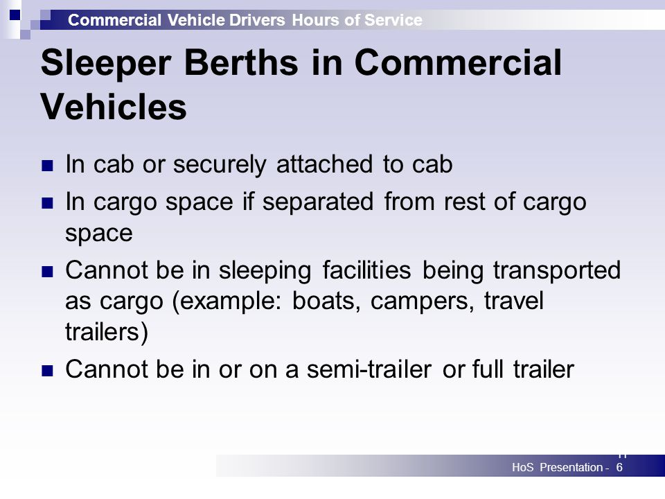 Commercial Vehicle Drivers Hours of Service HoS Presentation -116 Sleeper Berths in Commercial Vehicles In cab or securely attached to cab In cargo space if separated from rest of cargo space Cannot be in sleeping facilities being transported as cargo (example: boats, campers, travel trailers) Cannot be in or on a semi-trailer or full trailer