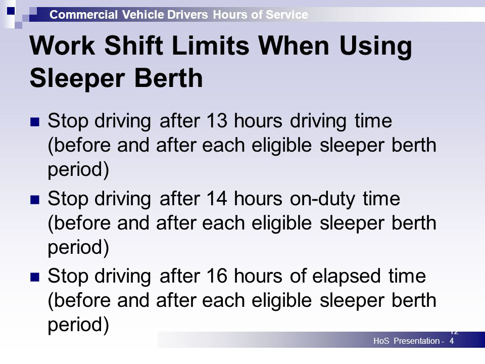 Commercial Vehicle Drivers Hours of Service HoS Presentation -124 Work Shift Limits When Using Sleeper Berth Stop driving after 13 hours driving time (before and after each eligible sleeper berth period) Stop driving after 14 hours on-duty time (before and after each eligible sleeper berth period) Stop driving after 16 hours of elapsed time (before and after each eligible sleeper berth period)