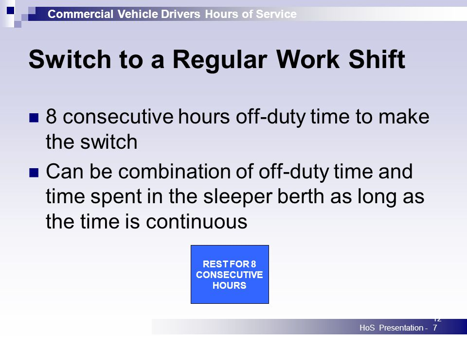 Commercial Vehicle Drivers Hours of Service HoS Presentation -127 Switch to a Regular Work Shift 8 consecutive hours off-duty time to make the switch Can be combination of off-duty time and time spent in the sleeper berth as long as the time is continuous REST FOR 8 CONSECUTIVE HOURS