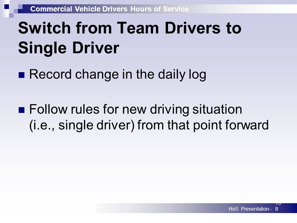 Commercial Vehicle Drivers Hours of Service HoS Presentation -138 Switch from Team Drivers to Single Driver Record change in the daily log Follow rules for new driving situation (i.e., single driver) from that point forward