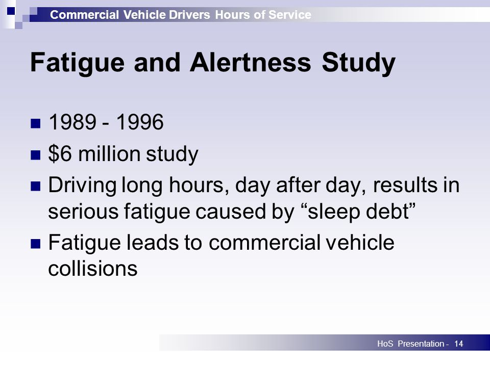 Commercial Vehicle Drivers Hours of Service HoS Presentation -14 1989 - 1996 $6 million study Driving long hours, day after day, results in serious fatigue caused by sleep debt Fatigue leads to commercial vehicle collisions Fatigue and Alertness Study
