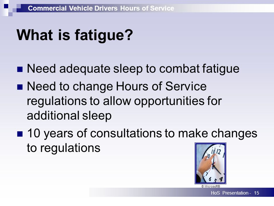 Commercial Vehicle Drivers Hours of Service HoS Presentation -15 Need adequate sleep to combat fatigue Need to change Hours of Service regulations to allow opportunities for additional sleep 10 years of consultations to make changes to regulations What is fatigue.
