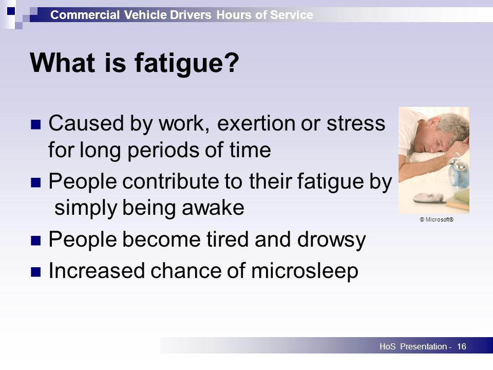 Commercial Vehicle Drivers Hours of Service HoS Presentation -16 Caused by work, exertion or stress for long periods of time People contribute to their fatigue by simply being awake People become tired and drowsy Increased chance of microsleep What is fatigue.