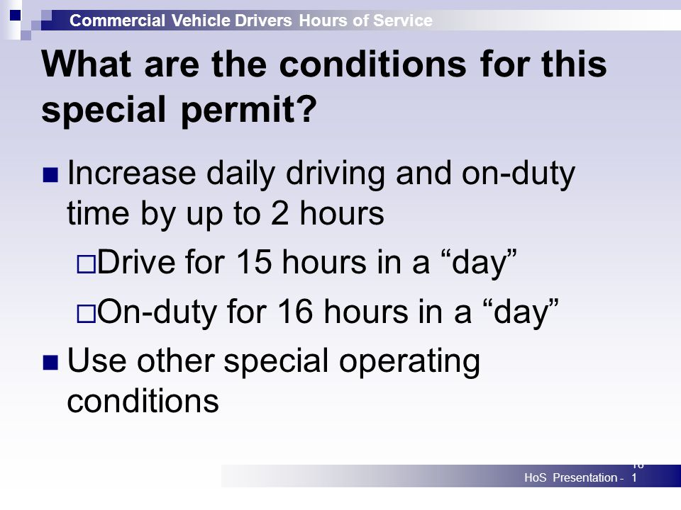 Commercial Vehicle Drivers Hours of Service HoS Presentation -181 What are the conditions for this special permit? Increase daily driving and on-duty