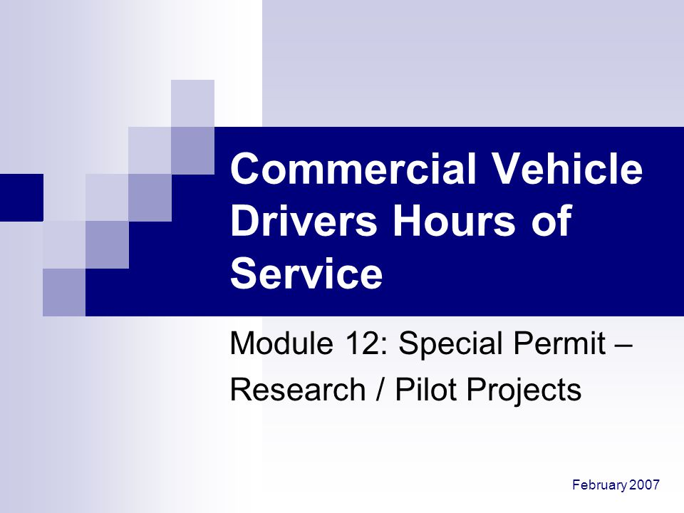 February 2007 Commercial Vehicle Drivers Hours of Service Module 12: Special Permit – Research / Pilot Projects