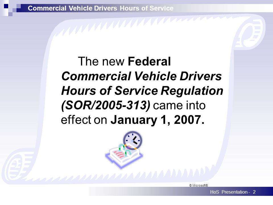 Commercial Vehicle Drivers Hours of Service HoS Presentation -2 The new Federal Commercial Vehicle Drivers Hours of Service Regulation (SOR/2005-313)