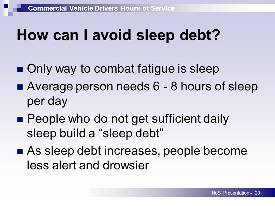 Commercial Vehicle Drivers Hours of Service HoS Presentation -20 Only way to combat fatigue is sleep Average person needs 6 - 8 hours of sleep per day People who do not get sufficient daily sleep build a sleep debt As sleep debt increases, people become less alert and drowsier How can I avoid sleep debt?