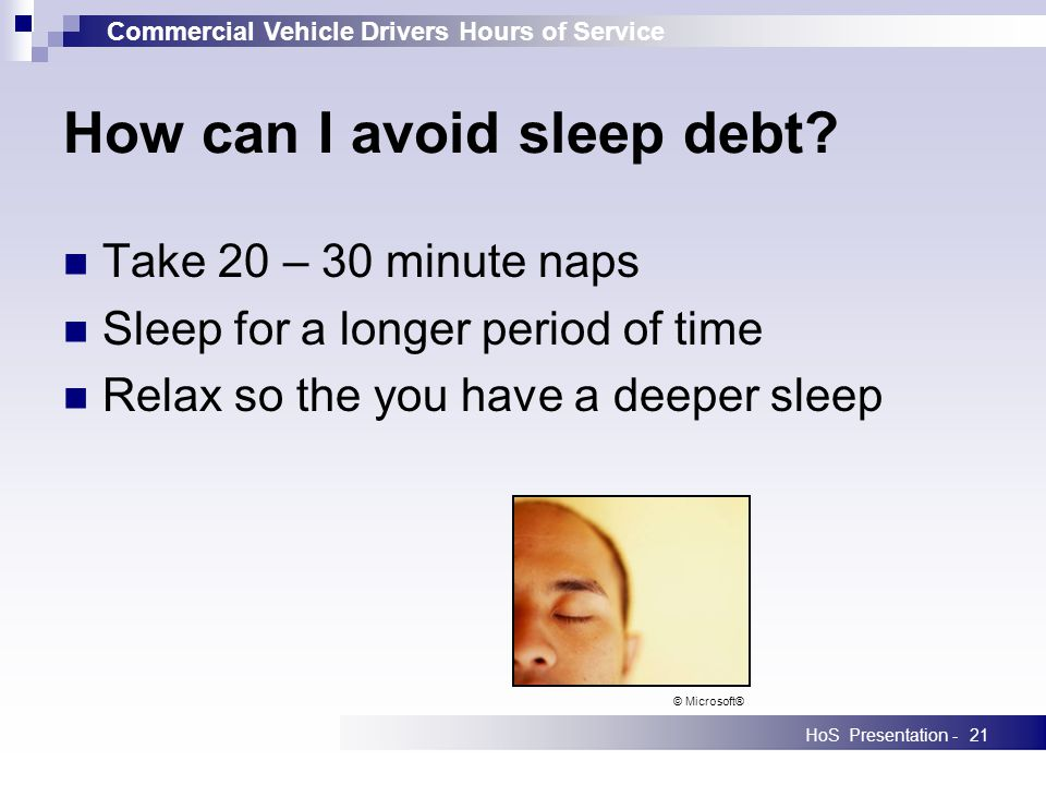 Commercial Vehicle Drivers Hours of Service HoS Presentation -21 Take 20 – 30 minute naps Sleep for a longer period of time Relax so the you have a deeper sleep How can I avoid sleep debt.