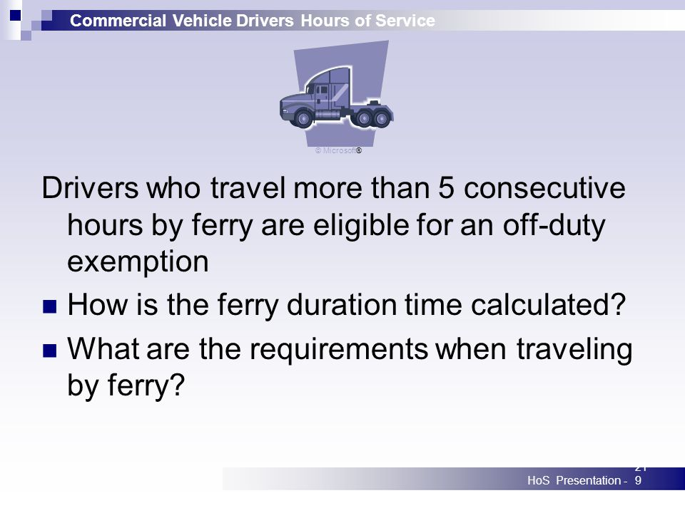Commercial Vehicle Drivers Hours of Service HoS Presentation -219 Drivers who travel more than 5 consecutive hours by ferry are eligible for an off-duty exemption How is the ferry duration time calculated.