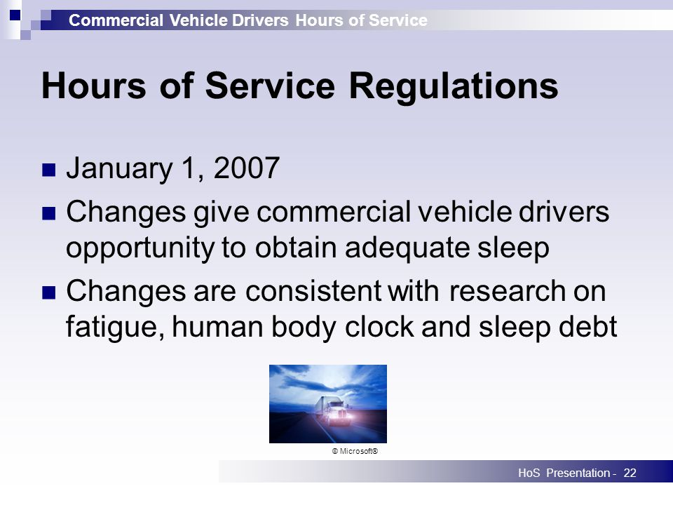 Commercial Vehicle Drivers Hours of Service HoS Presentation -22 January 1, 2007 Changes give commercial vehicle drivers opportunity to obtain adequate sleep Changes are consistent with research on fatigue, human body clock and sleep debt Hours of Service Regulations © Microsoft®