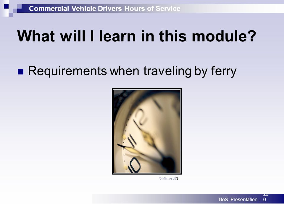 Commercial Vehicle Drivers Hours of Service HoS Presentation -220 What will I learn in this module? Requirements when traveling by ferry © Microsoft®