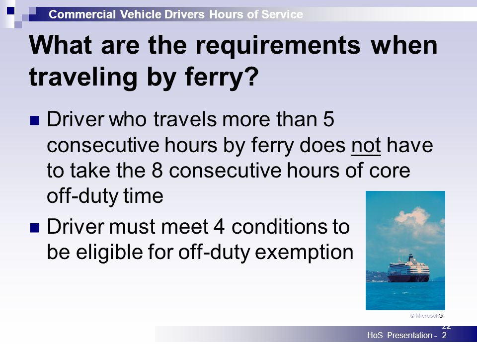 Commercial Vehicle Drivers Hours of Service HoS Presentation -222 What are the requirements when traveling by ferry? Driver who travels more than 5 co