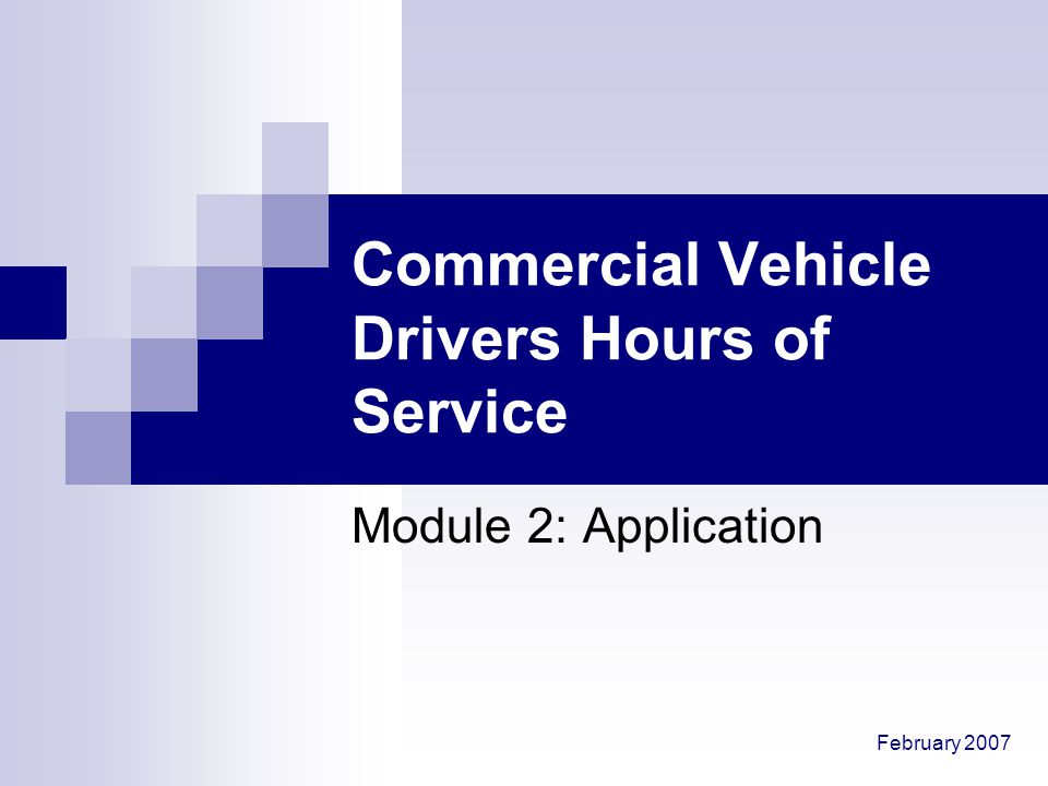 February 2007 Commercial Vehicle Drivers Hours of Service Module 2: Application