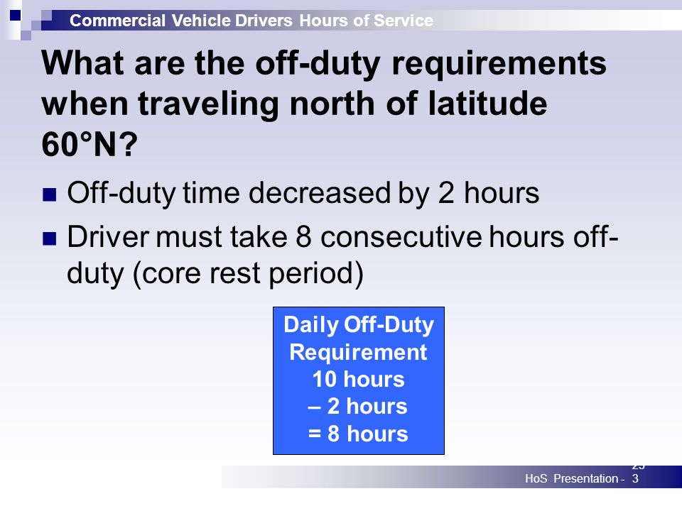 Commercial Vehicle Drivers Hours of Service HoS Presentation -233 What are the off-duty requirements when traveling north of latitude 60°N? Off-duty t