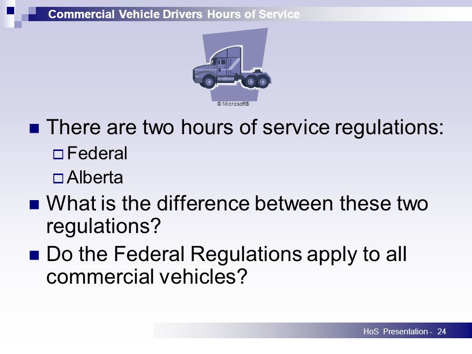 Commercial Vehicle Drivers Hours of Service HoS Presentation -24 There are two hours of service regulations: Federal Alberta What is the difference be
