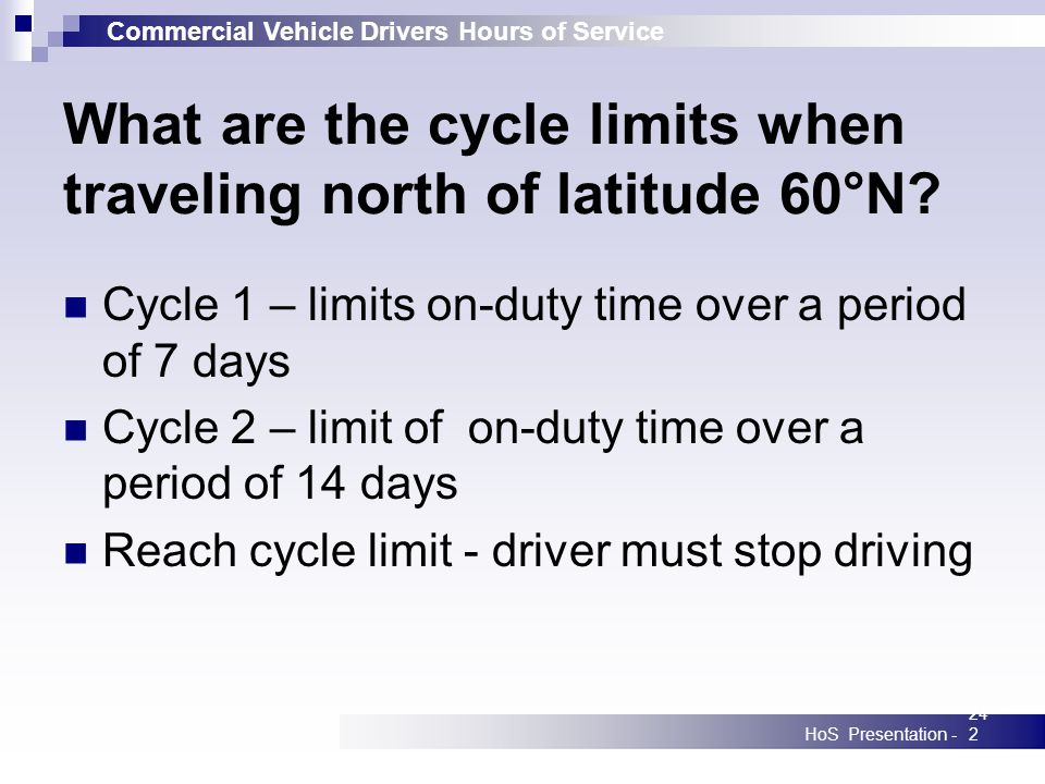 Commercial Vehicle Drivers Hours of Service HoS Presentation -242 What are the cycle limits when traveling north of latitude 60°N? Cycle 1 – limits on
