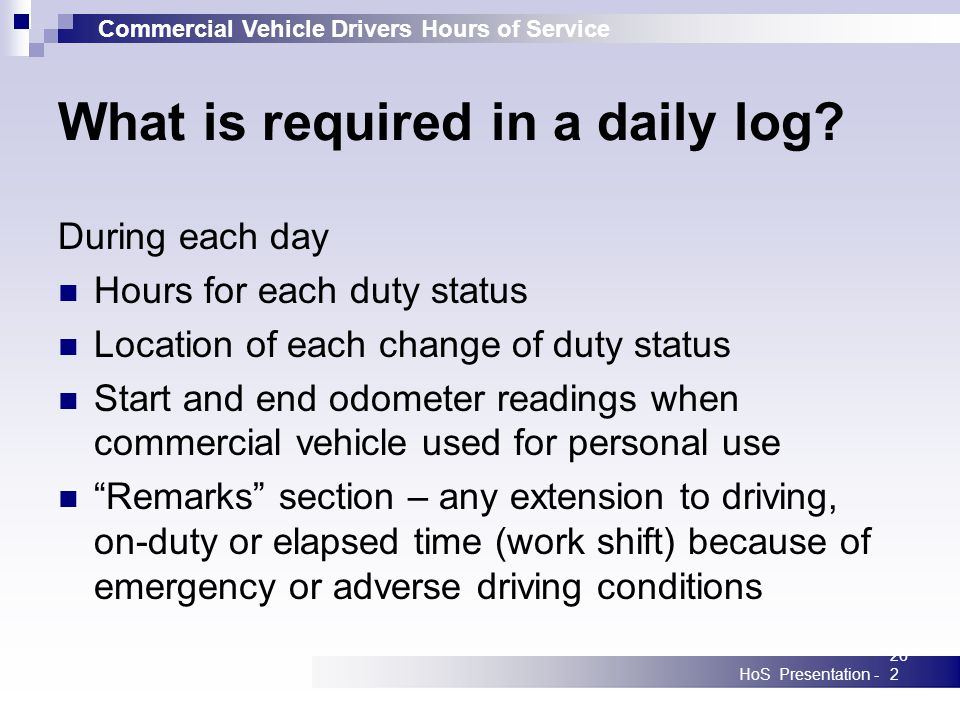 Commercial Vehicle Drivers Hours of Service HoS Presentation -262 What is required in a daily log? During each day Hours for each duty status Location