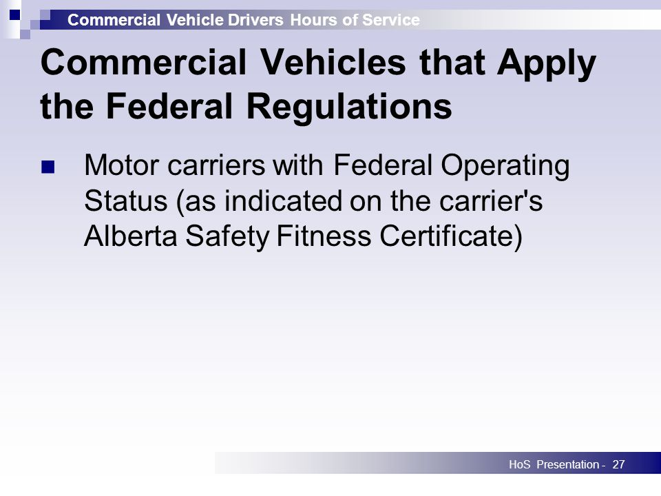 Commercial Vehicle Drivers Hours of Service HoS Presentation -27 Motor carriers with Federal Operating Status (as indicated on the carrier s Alberta Safety Fitness Certificate) Commercial Vehicles that Apply the Federal Regulations
