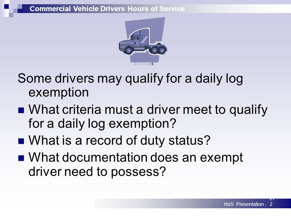 Commercial Vehicle Drivers Hours of Service HoS Presentation -272 Some drivers may qualify for a daily log exemption What criteria must a driver meet