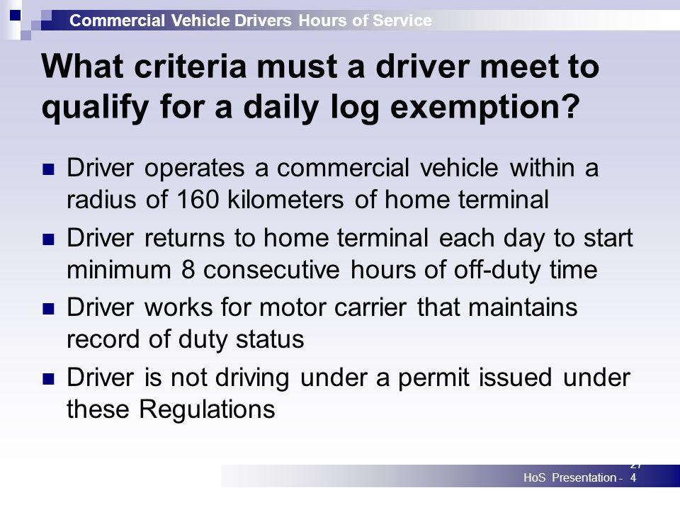 Commercial Vehicle Drivers Hours of Service HoS Presentation -274 What criteria must a driver meet to qualify for a daily log exemption? Driver operat