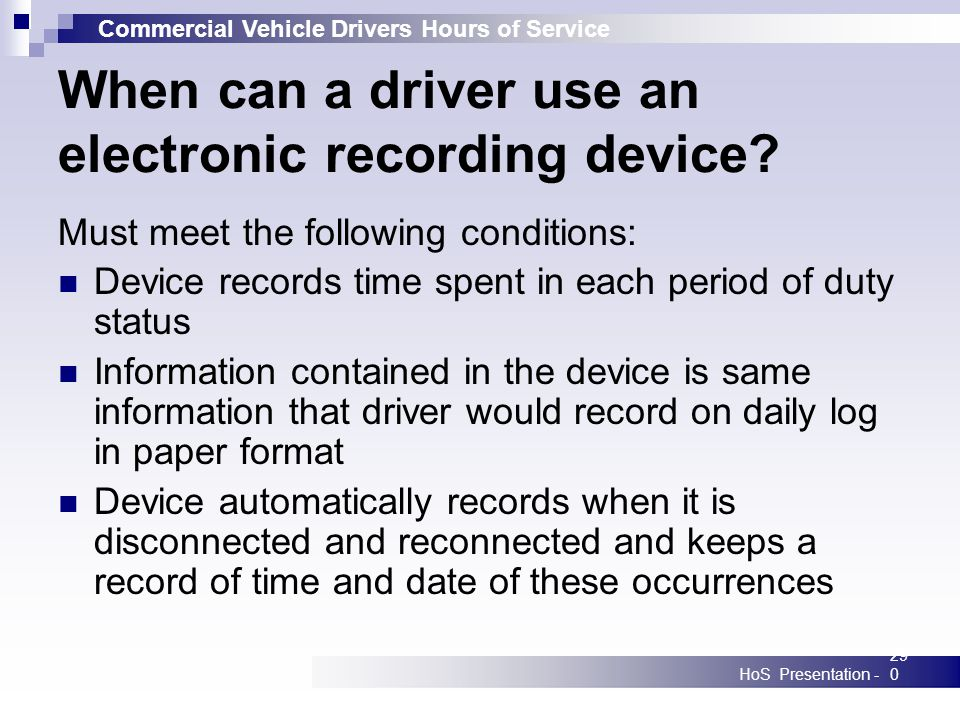 Commercial Vehicle Drivers Hours of Service HoS Presentation -290 When can a driver use an electronic recording device? Must meet the following condit