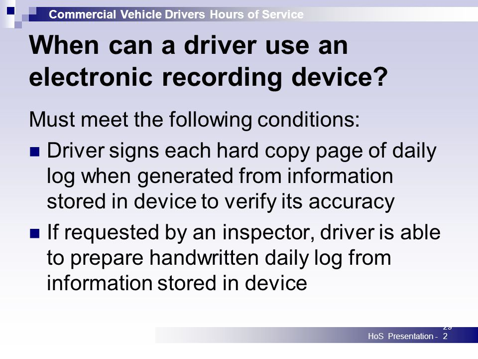 Commercial Vehicle Drivers Hours of Service HoS Presentation -292 When can a driver use an electronic recording device? Must meet the following condit