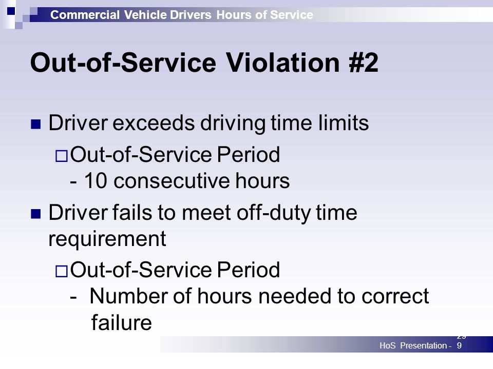Commercial Vehicle Drivers Hours of Service HoS Presentation -299 Out-of-Service Violation #2 Driver exceeds driving time limits Out-of-Service Period - 10 consecutive hours Driver fails to meet off-duty time requirement Out-of-Service Period - Number of hours needed to correct failure