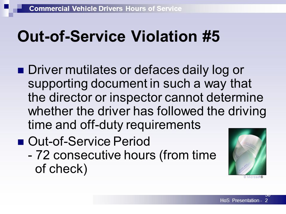 Commercial Vehicle Drivers Hours of Service HoS Presentation -302 Out-of-Service Violation #5 Driver mutilates or defaces daily log or supporting document in such a way that the director or inspector cannot determine whether the driver has followed the driving time and off-duty requirements Out-of-Service Period - 72 consecutive hours (from time of check) © Microsoft®