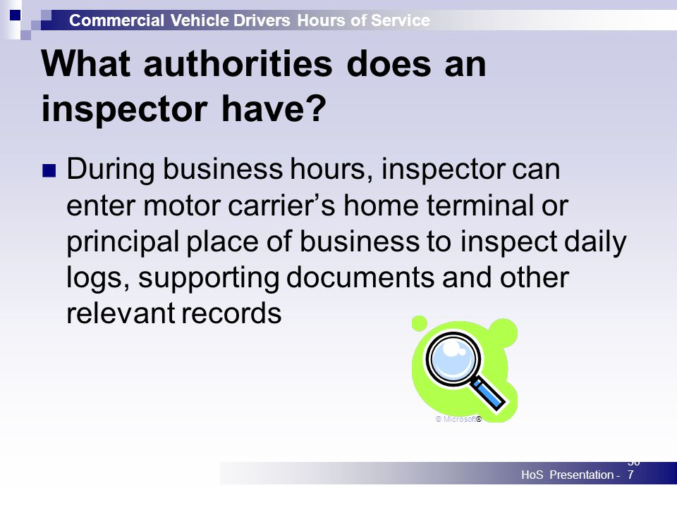 Commercial Vehicle Drivers Hours of Service HoS Presentation -307 What authorities does an inspector have? During business hours, inspector can enter
