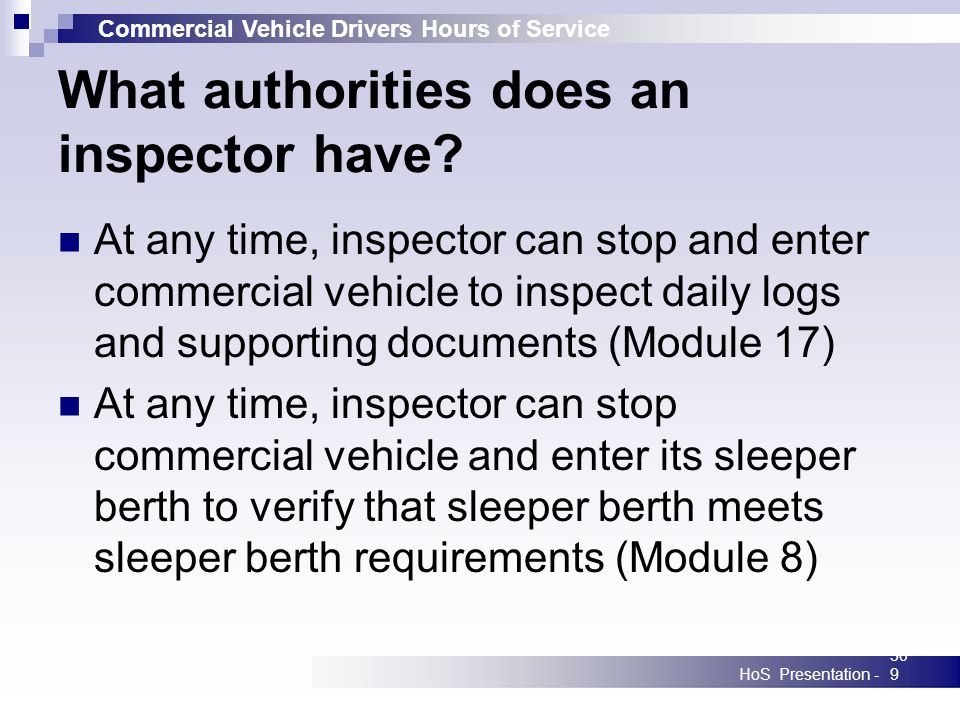 Commercial Vehicle Drivers Hours of Service HoS Presentation -309 What authorities does an inspector have? At any time, inspector can stop and enter c