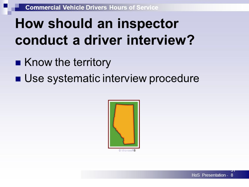 Commercial Vehicle Drivers Hours of Service HoS Presentation -318 How should an inspector conduct a driver interview? Know the territory Use systemati