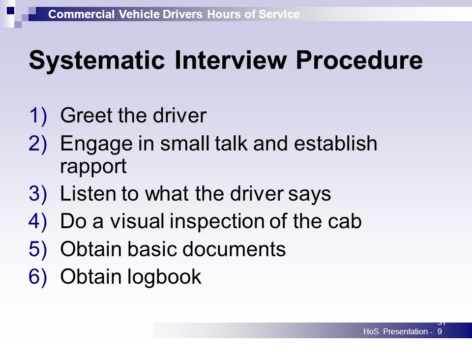 Commercial Vehicle Drivers Hours of Service HoS Presentation -319 Systematic Interview Procedure 1)Greet the driver 2)Engage in small talk and establish rapport 3)Listen to what the driver says 4)Do a visual inspection of the cab 5)Obtain basic documents 6)Obtain logbook