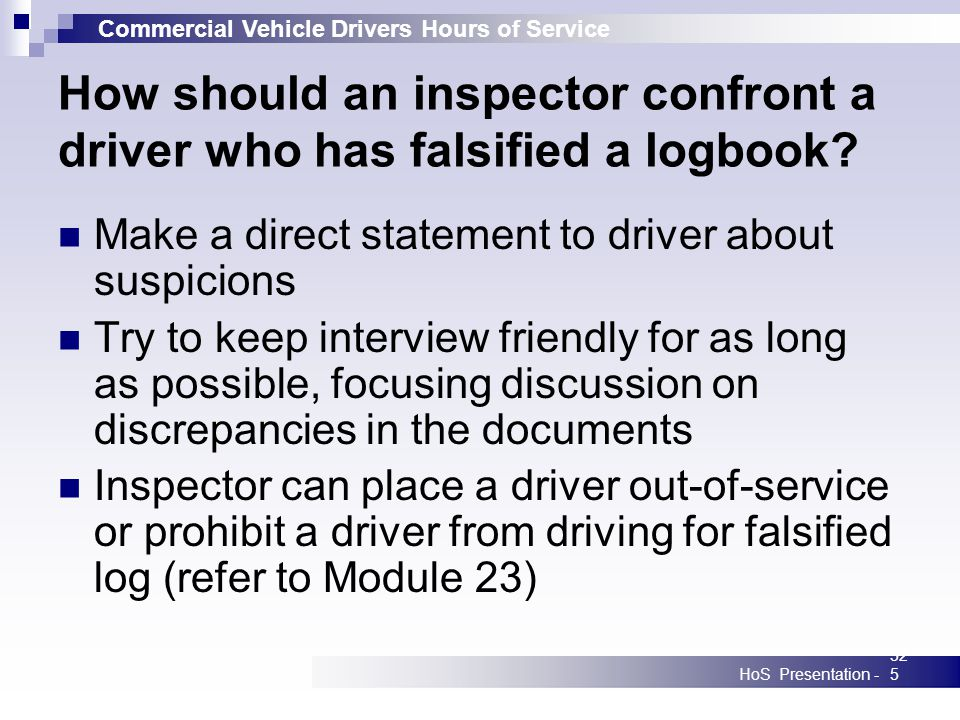 Commercial Vehicle Drivers Hours of Service HoS Presentation -325 How should an inspector confront a driver who has falsified a logbook? Make a direct