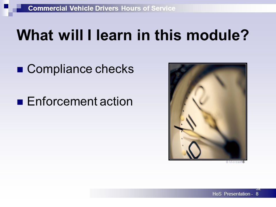Commercial Vehicle Drivers Hours of Service HoS Presentation -328 What will I learn in this module? Compliance checks Enforcement action © Microsoft®