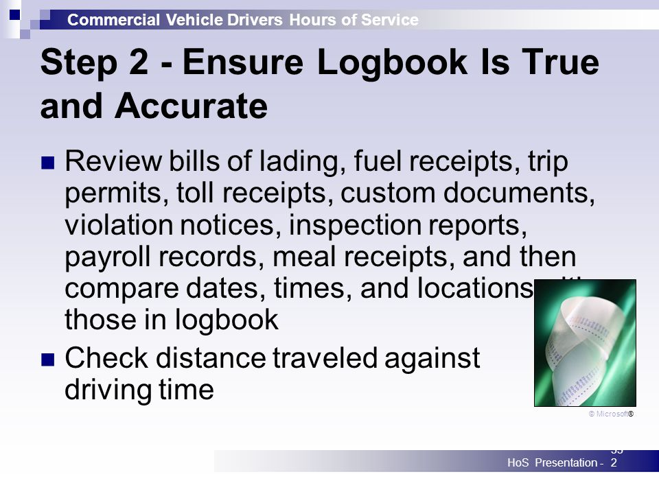 Commercial Vehicle Drivers Hours of Service HoS Presentation -332 Step 2 - Ensure Logbook Is True and Accurate Review bills of lading, fuel receipts,