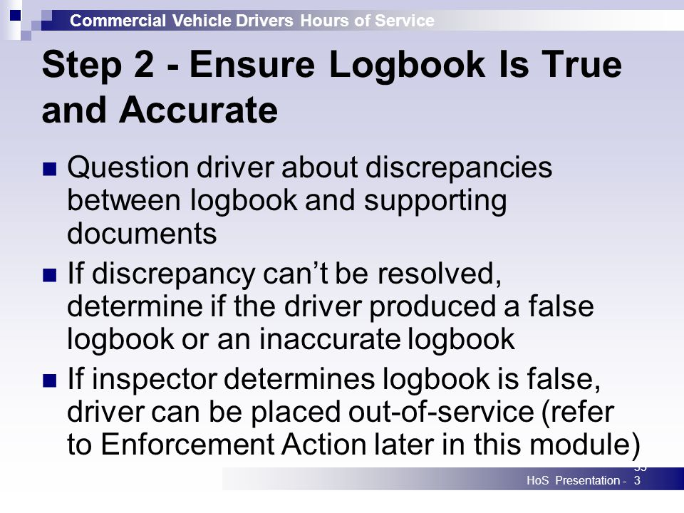 Commercial Vehicle Drivers Hours of Service HoS Presentation -333 Step 2 - Ensure Logbook Is True and Accurate Question driver about discrepancies bet