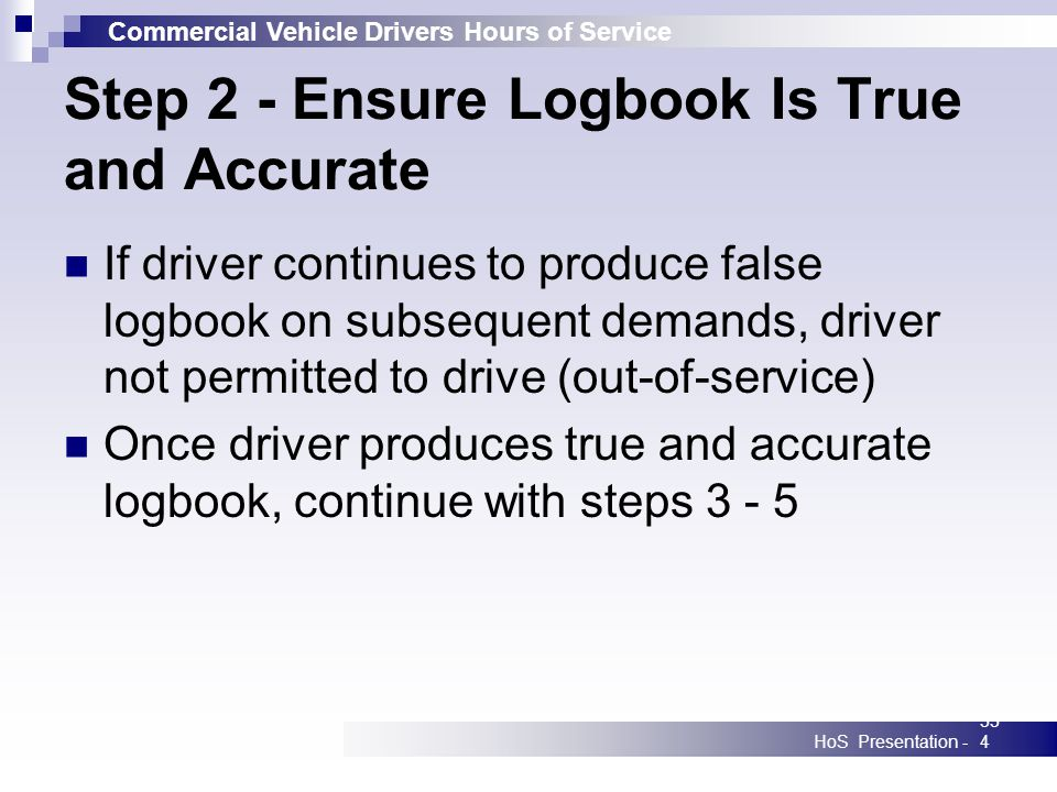 Commercial Vehicle Drivers Hours of Service HoS Presentation -334 Step 2 - Ensure Logbook Is True and Accurate If driver continues to produce false logbook on subsequent demands, driver not permitted to drive (out-of-service) Once driver produces true and accurate logbook, continue with steps 3 - 5