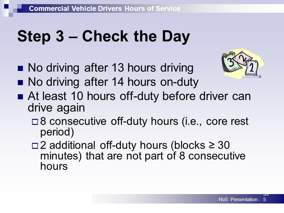 Commercial Vehicle Drivers Hours of Service HoS Presentation -335 Step 3 – Check the Day No driving after 13 hours driving No driving after 14 hours on-duty At least 10 hours off-duty before driver can drive again 8 consecutive off-duty hours (i.e., core rest period) 2 additional off-duty hours (blocks 30 minutes) that are not part of 8 consecutive hours © Microsoft®