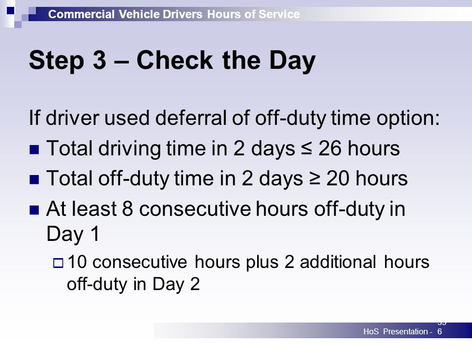 Commercial Vehicle Drivers Hours of Service HoS Presentation -336 Step 3 – Check the Day If driver used deferral of off-duty time option: Total driving time in 2 days 26 hours Total off-duty time in 2 days 20 hours At least 8 consecutive hours off-duty in Day 1 10 consecutive hours plus 2 additional hours off-duty in Day 2