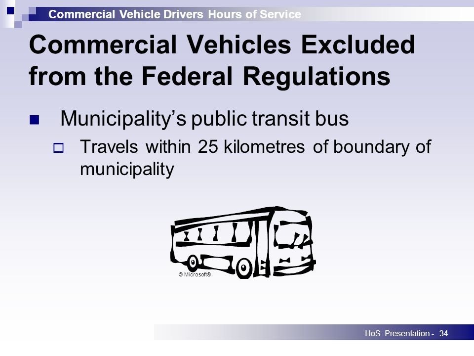 Commercial Vehicle Drivers Hours of Service HoS Presentation -34 Municipalitys public transit bus Travels within 25 kilometres of boundary of municipality Commercial Vehicles Excluded from the Federal Regulations © Microsoft®