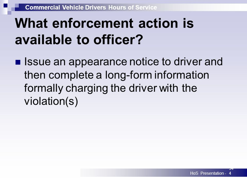 Commercial Vehicle Drivers Hours of Service HoS Presentation -344 What enforcement action is available to officer? Issue an appearance notice to drive