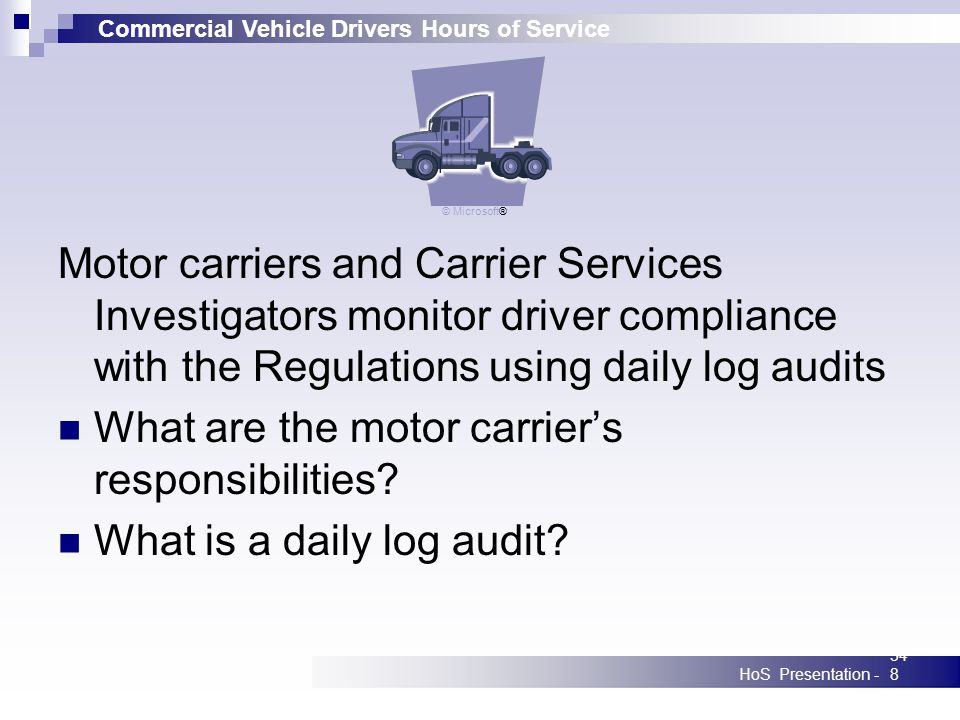 Commercial Vehicle Drivers Hours of Service HoS Presentation -348 Motor carriers and Carrier Services Investigators monitor driver compliance with the Regulations using daily log audits What are the motor carriers responsibilities.