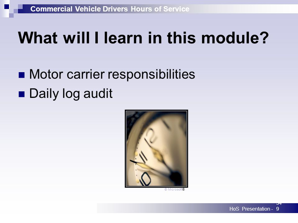 Commercial Vehicle Drivers Hours of Service HoS Presentation -349 What will I learn in this module? Motor carrier responsibilities Daily log audit © M